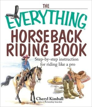 The Everything Horseback Riding Book: Step-by-step Instruction to Riding Like a Pro book written by Cheryl Kimball