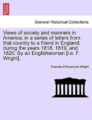 Views of Society and Manners in America; In a Series of Letters from That Country to a Friend in England, During the Years 1818, 1819, and 1820. by an book written by Frances D'Arusmont Wright , Wright, Frances D.