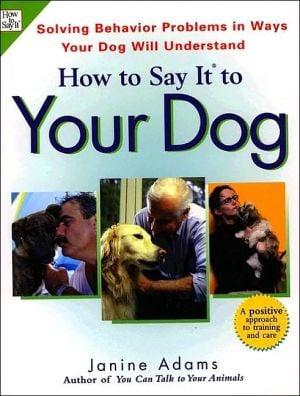 How to Say It to Your Dog : A Positive Approach to Solving Behavior Problems by Communicating in Ways Your Dog Will Understand book written by Janine Adams