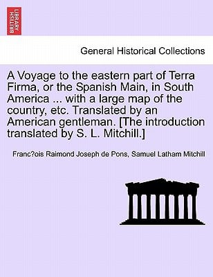 A   Voyage to the Eastern Part of Terra Firma, or the Spanish Main, in South America ... with a Large Map of the Country, Etc. Translated by an Americ book written by Francois Raimond Joseph de Pons, Samuel Latham Mitchill , Pons, Franc Ois Raimond Joseph De , Mitchill, Samuel Latham