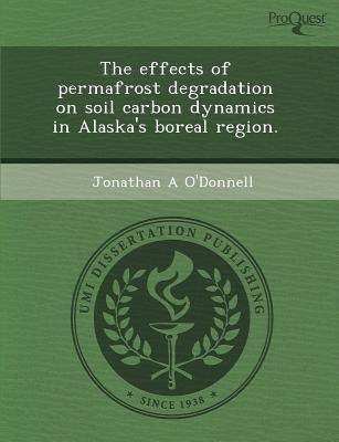 The Effects of Permafrost Degradation on Soil Carbon Dynamics in Alaska's Boreal Region. written by Jonathan A. O'Donnell