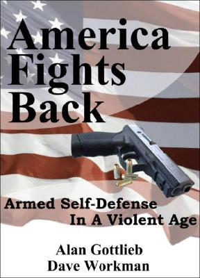 America Fights Back: Armed Self-Defense in a Violent Age book written by Gottlieb, Alan , Workman, Dave