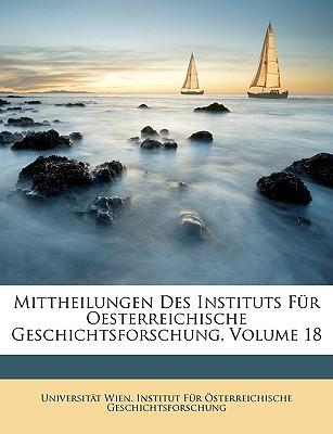 Mittheilungen Des Instituts Fr Oesterreichische Geschichtsforschung, Volume 18 book written by Universitt Wien Institut Fr Sterr, Wien Institut Fr Sterr