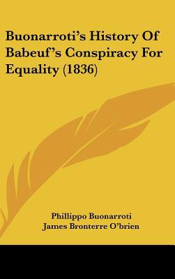 Buonarroti's History Of Babeuf's Conspiracy For Equality (1836) written by Phillippo Buonarroti, James Bron...