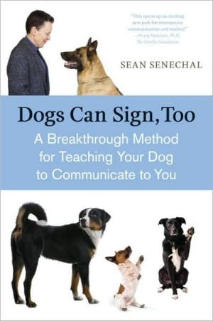Dogs Can Sign, Too: A Breakthrough Method for Teaching Your Dog to Communicate book written by Sean Senechal