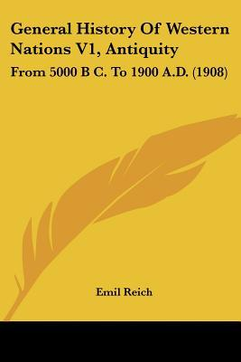 General History Of Western Nations V1, Antiquity: From 5000 B C. To 1900 A.D. (1908) written by Emil Reich