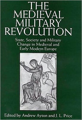 The Medieval Military Revolution : State, Society, and Military Change in Medieval and Early Modern Europe book written by Andrew Ayton, Leslie Price