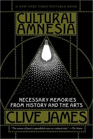 Cultural Amnesia: Necessary Memories from History and the Arts book written by Clive James