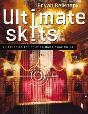 Ultimate Skits: 20 Parables for Driving Home Your Point book written by Bryan Belknap