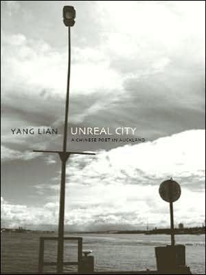 Unreal City: A Chinese Poet in Auckland: Selected Poetry and Prose of Yang Lian book written by Yang Lian