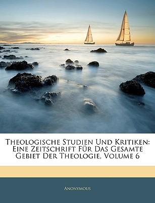 Theologische Studien Und Kritiken: Eine Zeitschrift Fr Das Gesamte Gebiet Der Theologie, Volume 6 book written by Anonymous