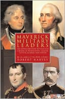 Maverick Military Leaders: The Extraordinary Battles of Washington, Nelson, Patton, Rommel, and Others book written by Robert Harvey