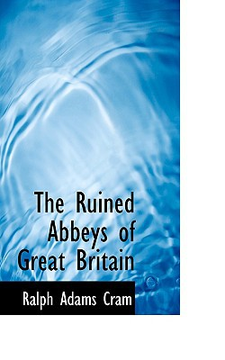 The Ruined Abbeys of Great Britain book written by Cram, Ralph Adams