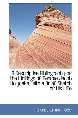 A Descriptive Bibliography of the Writings of George Jacob Holyoake, with a Brief Sketch of His Life book written by William F. Goss, Charles