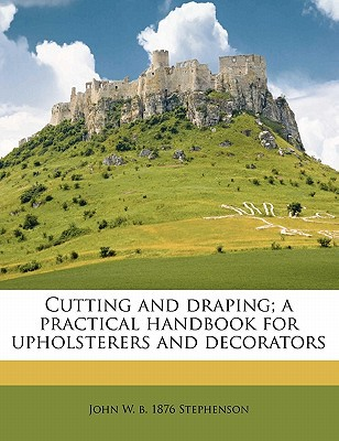 Cutting and Draping; A Practical Handbook for Upholsterers and Decorators written by Stephenson, John W. B. 1876