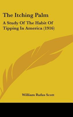 The Itching Palm: A Study of the Habit of Tipping in America book written by William Rufus Scott