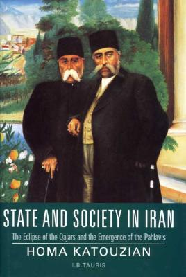State and Society in Iran : The Eclipse of the Qajars and the Emergence of the Pahlavis book written by Homa Katouzian
