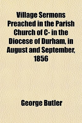 Village Sermons Preached in the Parish Church of Iin the Diocese of Durham, in August and September, 1856 book written by Butler, George
