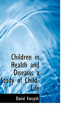 Children in Health and Disease; A Study of Child-Life book written by Forsyth, David