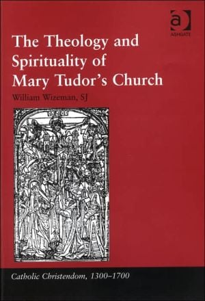 The Theology and Spirituality of Mary Tudor's Church book written by William Wizeman