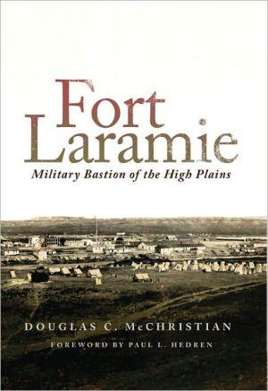 Fort Laramie: Military Bastion of the High Plains, Vol. 26 book written by Douglas C. McChristian