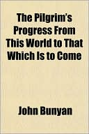 The Pilgrim's Progress from This World to That Which Is to Come book written by John Bunyan