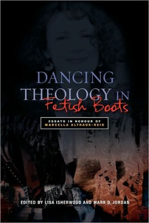Dancing Theology in Fetish Boots: Essays in Honour of Marcella Althaus-Reid book written by Lisa Isherwood