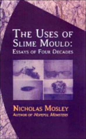 The Uses of Slime Mould: Essays of Four Decades book written by Nicholas Mosley