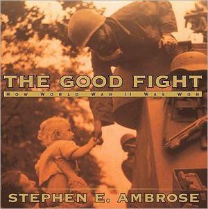 Good Fight: How World War II Was Won book written by Stephen E. Ambrose
