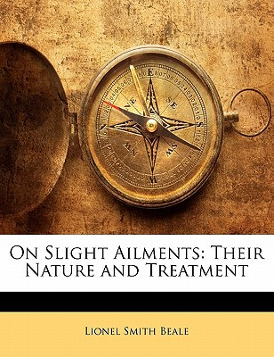 On Slight Ailments: Their Nature and Treatment book written by Beale, Lionel Smith