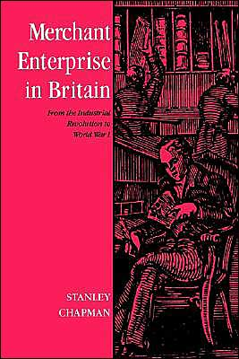 Merchant Enterprise in Britain: From the Industrial Revolution to World War I book written by Stanley D. Chapman