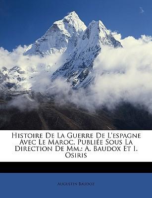 Histoire de La Guerre de L'Espagne Avec Le Maroc, Publie Sous La Direction de MM.: A. Baudox Et I. Osiris book written by Baudoz, Augustin