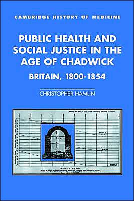 Public Health and Social Justice in the Age of Chadwick: Britain, 1800-1854 book written by Christopher Hamlin