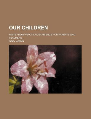 Our Children; Hints from Practical Exprience for Parents and Teachers book written by Carus, Paul