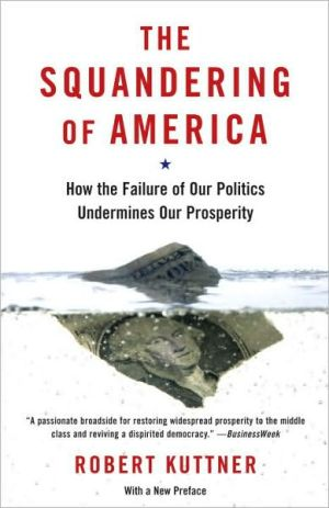 Squandering of America: How the Failure of Our Politics Undermines Our Prosperity book written by Robert Kuttner