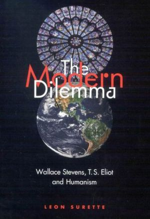 The Modern Dilemma: Wallace Stevens, T. S. Eliot, and Humanism book written by Leon Surette
