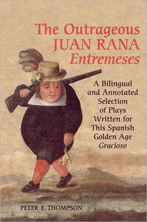 The Outrageous Juan Rana Entremeses: A Bilingual and Annotated Selection of Plays Written for This Spanish Age Gracioso book written by Peter E. Thompson