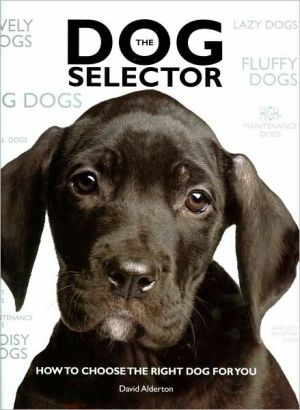 The Dog Selector: How to Choose the Right Dog for You book written by David Alderton