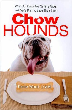 Chow Hounds: Why Our Dogs Are Getting Fatter -A Vet's Plan to Save Their Lives book written by Ernest Ward, DVM Ernest