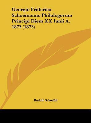 Georgio Friderico Schoemanno Philologorum Principi Diem XX Iunii A. 1873 (1873) written by Schoellii, Rudolfi