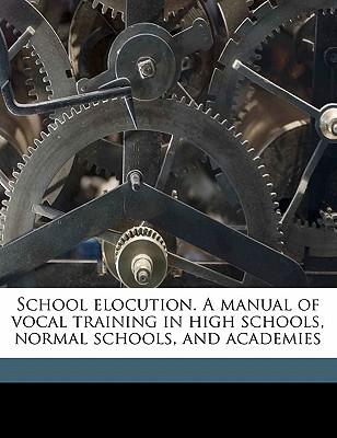 School Elocution. a Manual of Vocal Training in High Schools, Normal Schools, and Academies book written by Swett, John