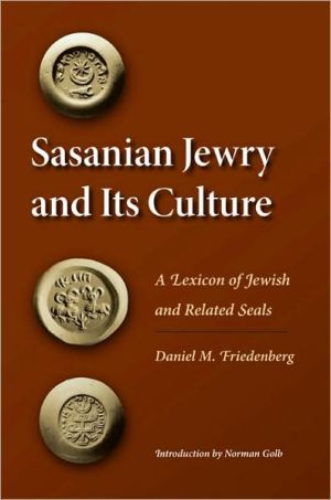 Sasanian Jewry and Its Culture: A Lexicon of Jewish and Related Seals book written by Daniel M. Friedenberg