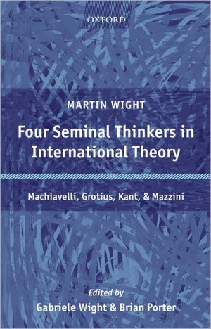 Four Seminal Thinkers in International Theory: Machiavelli, Grotius, Kant, and Mazzini book written by Martin Wight
