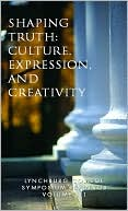 Lynchburg College Symposium Readings Volume Iii Shaping Truth: Culture, Expression, and Creativity book written by Barbara Rothermel