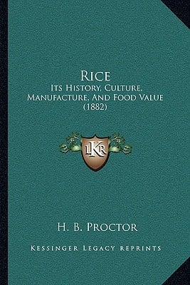 Rice: Its History, Culture, Manufacture, and Food Value (1882) written by Proctor, H. B.