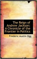 The Reign Of Andrew Jackson book written by Frederic Austin Ogg