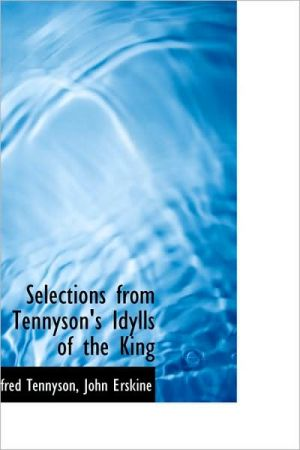 Selections From Tennyson's Idylls of the King book written by Alfred Lord Tennyson