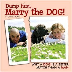 Dump Him, Marry the Dog: Why Your Dog Is a Better Match Than Your Man book written by Vivian Heath