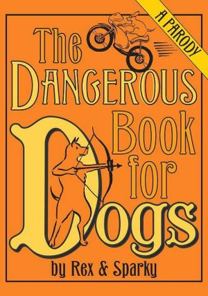 The Dangerous Book for Dogs: A Parody by Rex and Sparky book written by Joe Garden
