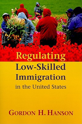 Regulating Low-Skilled Immigration in the United States book written by Gordon Hanson